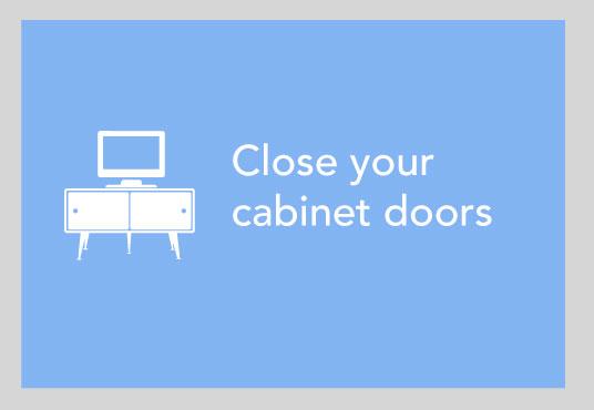 Close you cabinet doors